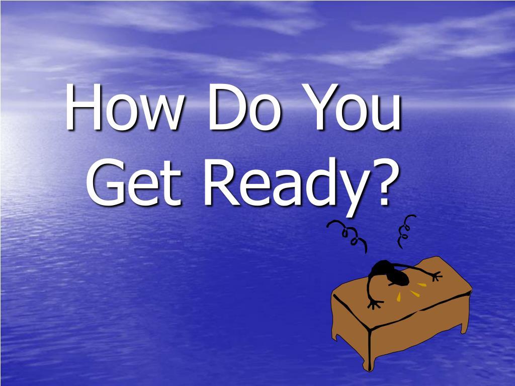 How Do You Get Ready?