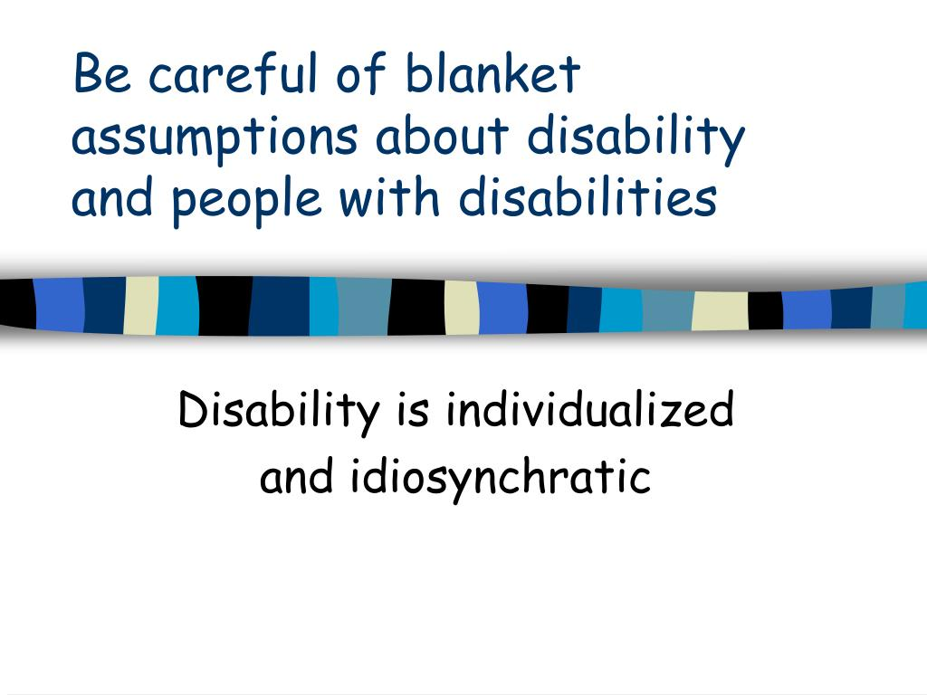 Be careful of blanket assumptions about disability and people with disabilities
