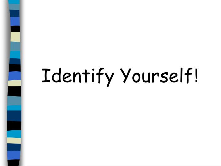 Identify yourself