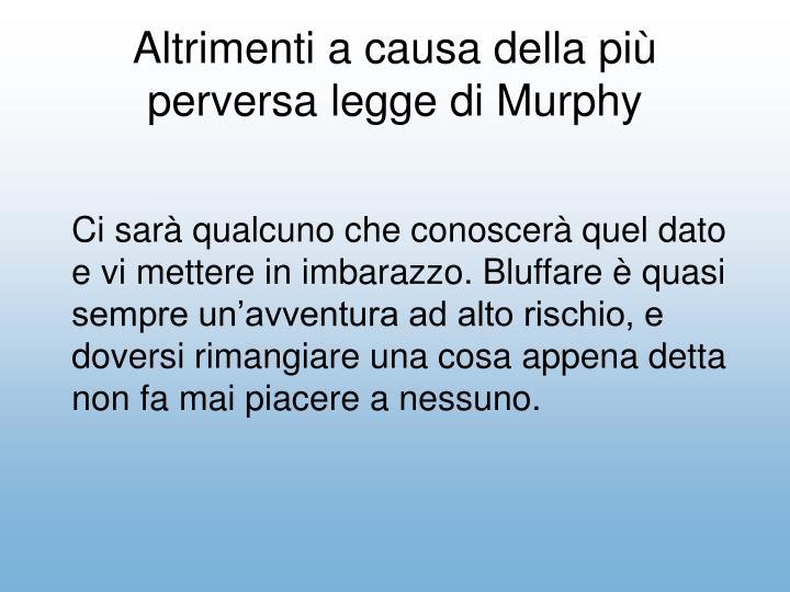 Altrimenti a causa della pi perversa legge di Murphy