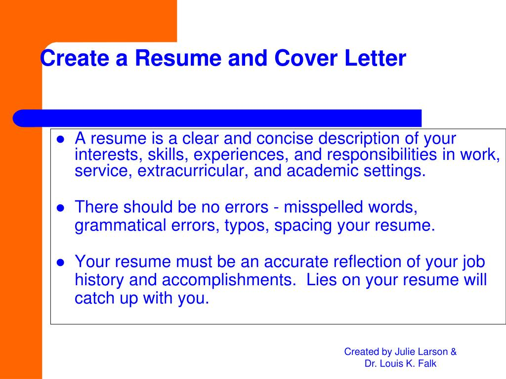 A resume is a clear and concise description of your interests, skills, experiences, and responsibilities in work, service, extracurricular, and academic settings.