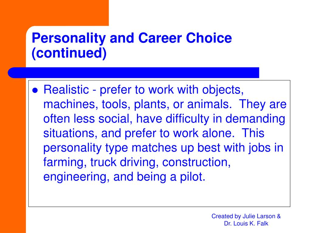 Realistic - prefer to work with objects, machines, tools, plants, or animals.  They are often less social, have difficulty in demanding situations, and prefer to work alone.  This personality type matches up best with jobs in farming, truck driving, construction, engineering, and being a pilot.