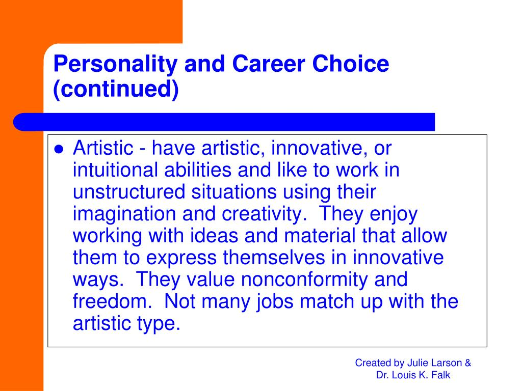 Artistic - have artistic, innovative, or intuitional abilities and like to work in unstructured situations using their imagination and creativity.  They enjoy working with ideas and material that allow them to express themselves in innovative ways.  They value nonconformity and freedom.  Not many jobs match up with the artistic type.