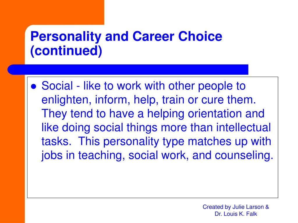 Social - like to work with other people to enlighten, inform, help, train or cure them.  They tend to have a helping orientation and like doing social things more than intellectual tasks.  This personality type matches up with jobs in teaching, social work, and counseling.