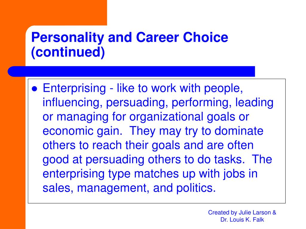 Enterprising - like to work with people, influencing, persuading, performing, leading or managing for organizational goals or economic gain.  They may try to dominate others to reach their goals and are often good at persuading others to do tasks.  The enterprising type matches up with jobs in sales, management, and politics.