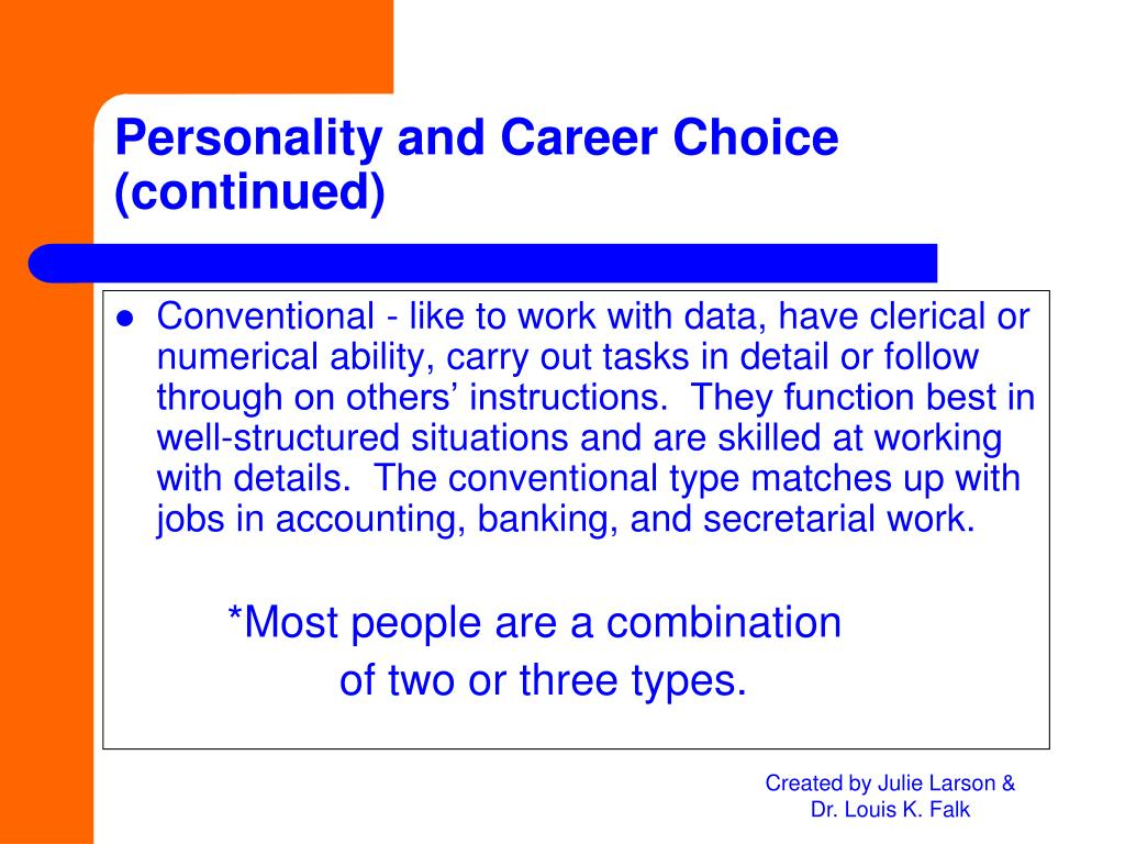 Conventional - like to work with data, have clerical or numerical ability, carry out tasks in detail or follow through on others' instructions.  They function best in well-structured situations and are skilled at working with details.  The conventional type matches up with jobs in accounting, banking, and secretarial work.
