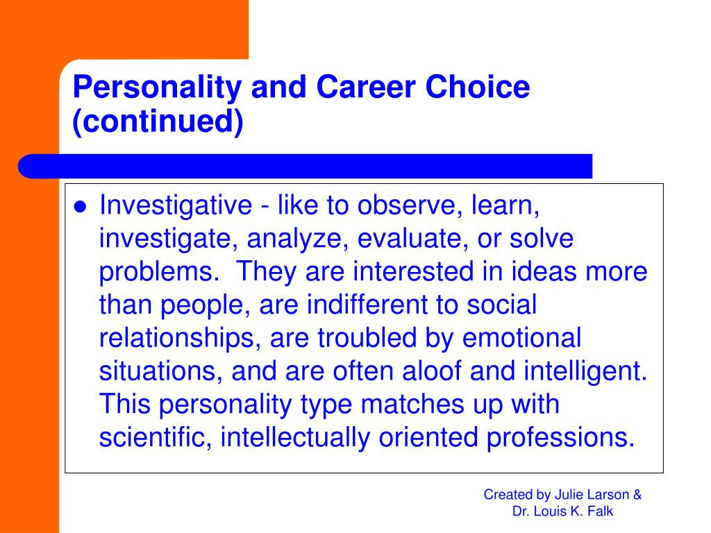 Investigative - like to observe, learn, investigate, analyze, evaluate, or solve problems.  They are interested in ideas more than people, are indifferent to social relationships, are troubled by emotional situations, and are often aloof and intelligent.  This personality type matches up with scientific, intellectually oriented professions.
