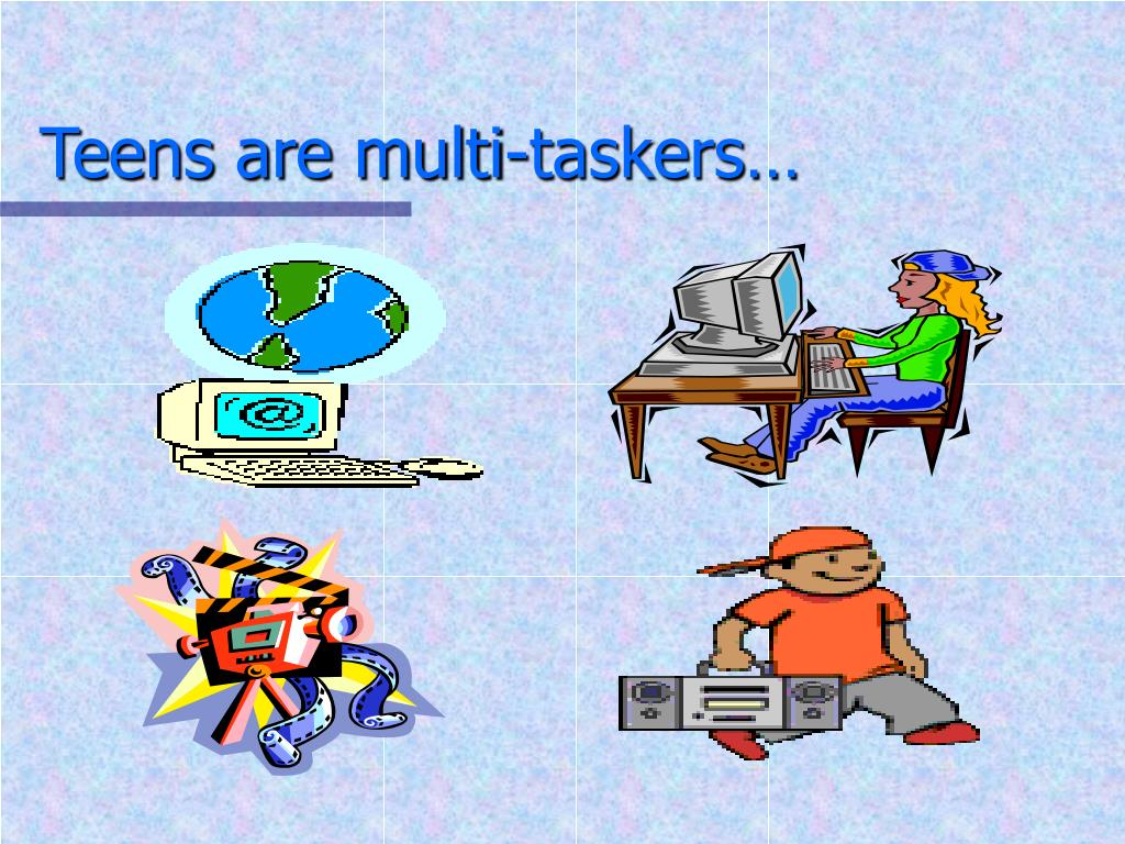 Teens are multi-taskers…