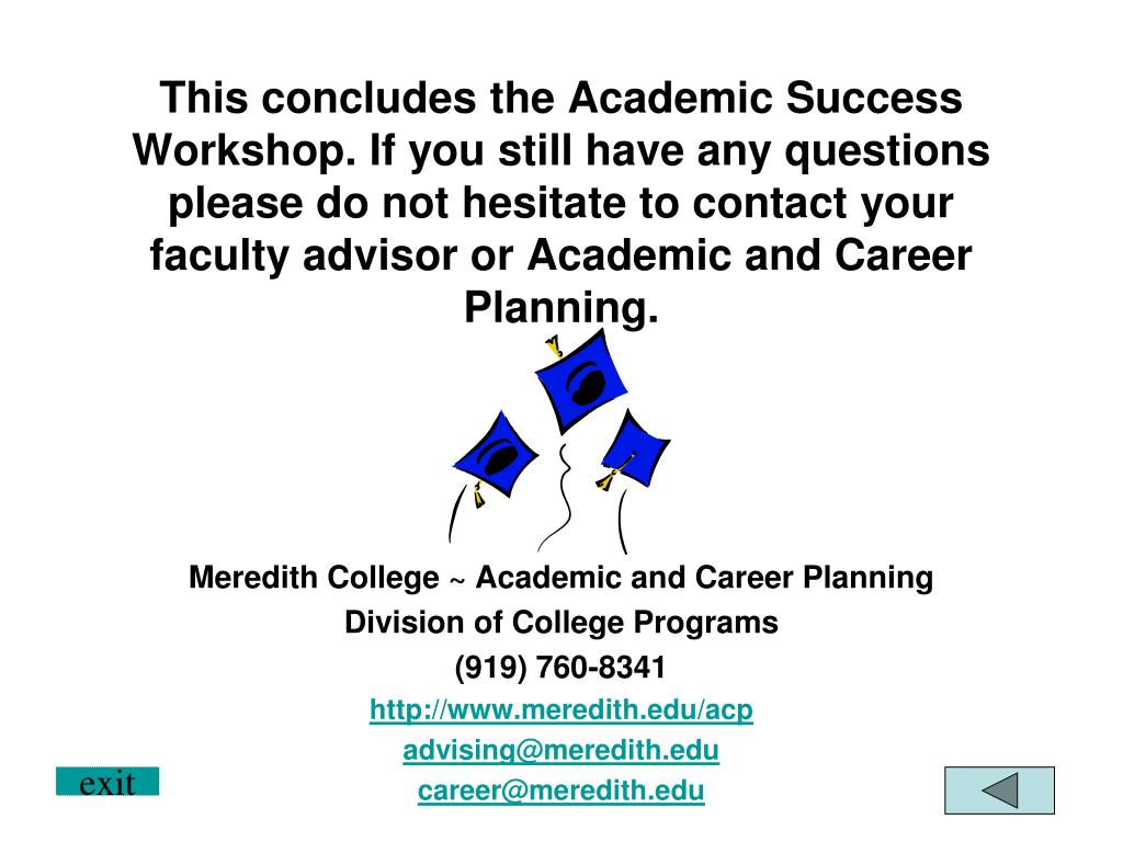 This concludes the Academic Success Workshop. If you still have any questions please do not hesitate to contact your faculty advisor or Academic and Career Planning.
