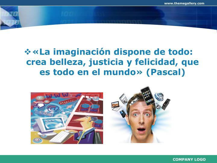 «La imaginación dispone de todo: crea belleza, justicia y felicidad, que  es todo en el mundo» (Pascal)