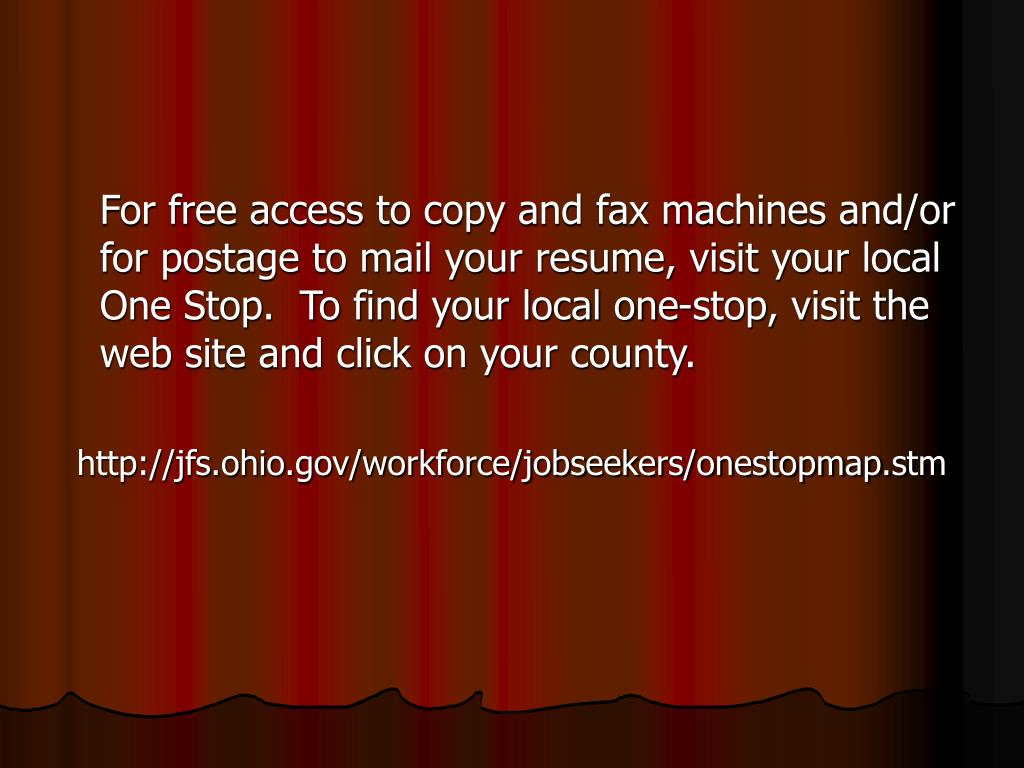 For free access to copy and fax machines and/or for postage to mail your resume, visit your local One Stop.  To find your local one-stop, visit the web site and click on your county.