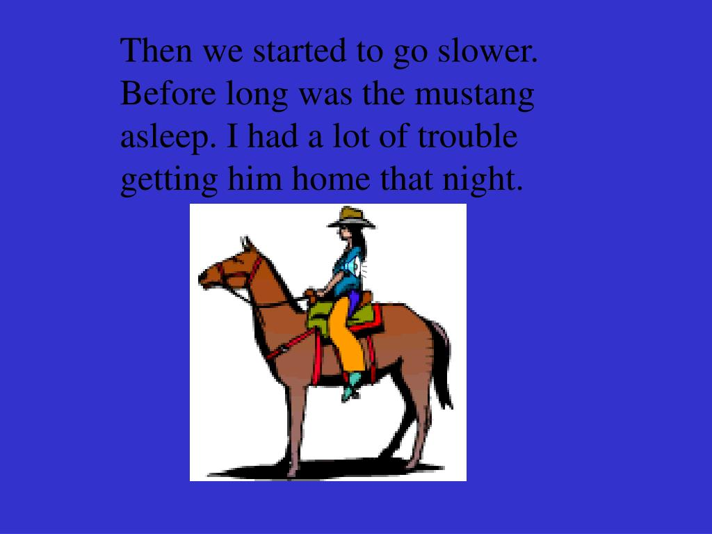 Then we started to go slower. Before long was the mustang asleep. I had a lot of trouble getting him home that night.