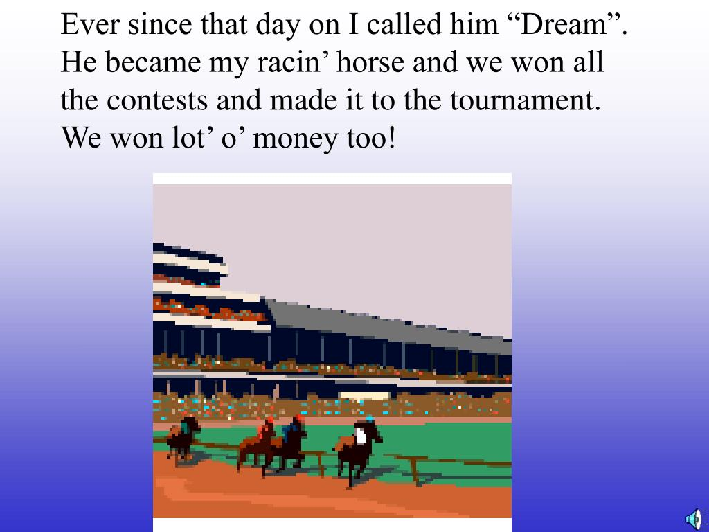 "Ever since that day on I called him ""Dream"". He became my racin' horse and we won all the contests and made it to the tournament. We won lot' o' money too!"