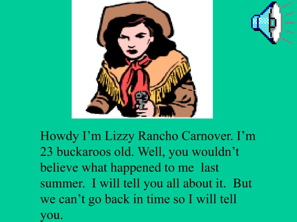 Howdy I'm Lizzy Rancho Carnover. I'm 23 buckaroos old. Well, you wouldn't believe what happened to me  last summer.  I will tell you all about it.  But we can't go back in time so I will tell you.
