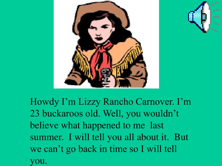 Howdy I'm Lizzy Rancho Carnover. I'm 23 buckaroos old. Well, you wouldn't believe what happene...