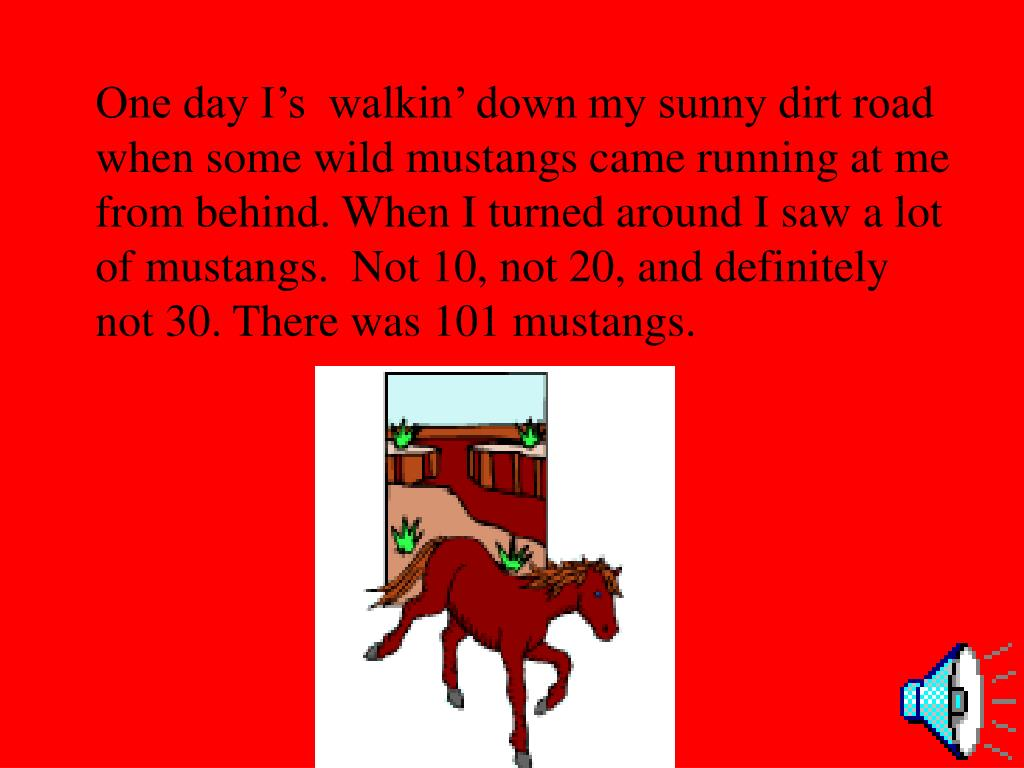 One day I's  walkin' down my sunny dirt road when some wild mustangs came running at me from behind. When I turned around I saw a lot of mustangs.  Not 10, not 20, and definitely  not 30. There was 101 mustangs.