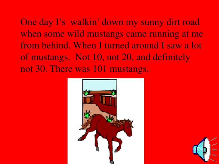 One day I's  walkin' down my sunny dirt road when some wild mustangs came running at me from beh...
