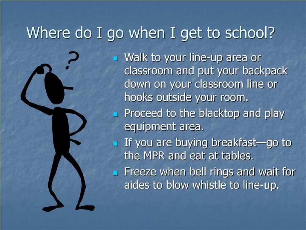 Where do I go when I get to school?