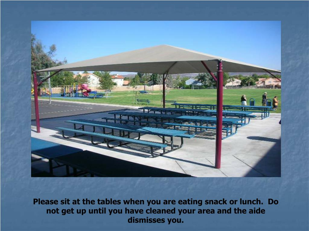 Please sit at the tables when you are eating snack or lunch.  Do not get up until you have cleaned your area and the aide dismisses you.