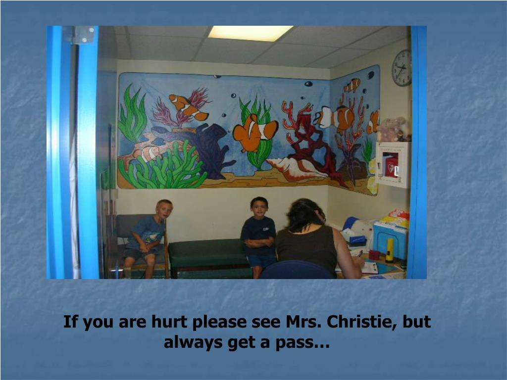 If you are hurt please see Mrs. Christie, but always get a pass…