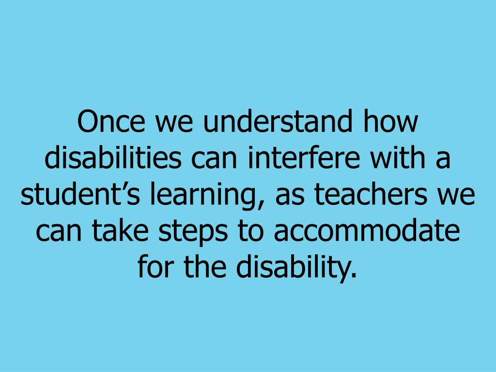 Once we understand how disabilities can interfere with a students learning, as teachers we can take steps to accommodate for the disability.
