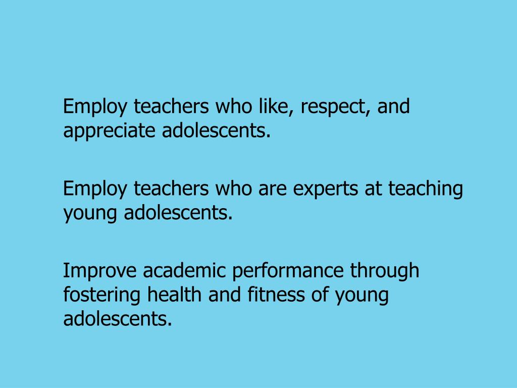 Employ teachers who like, respect, and appreciate adolescents.
