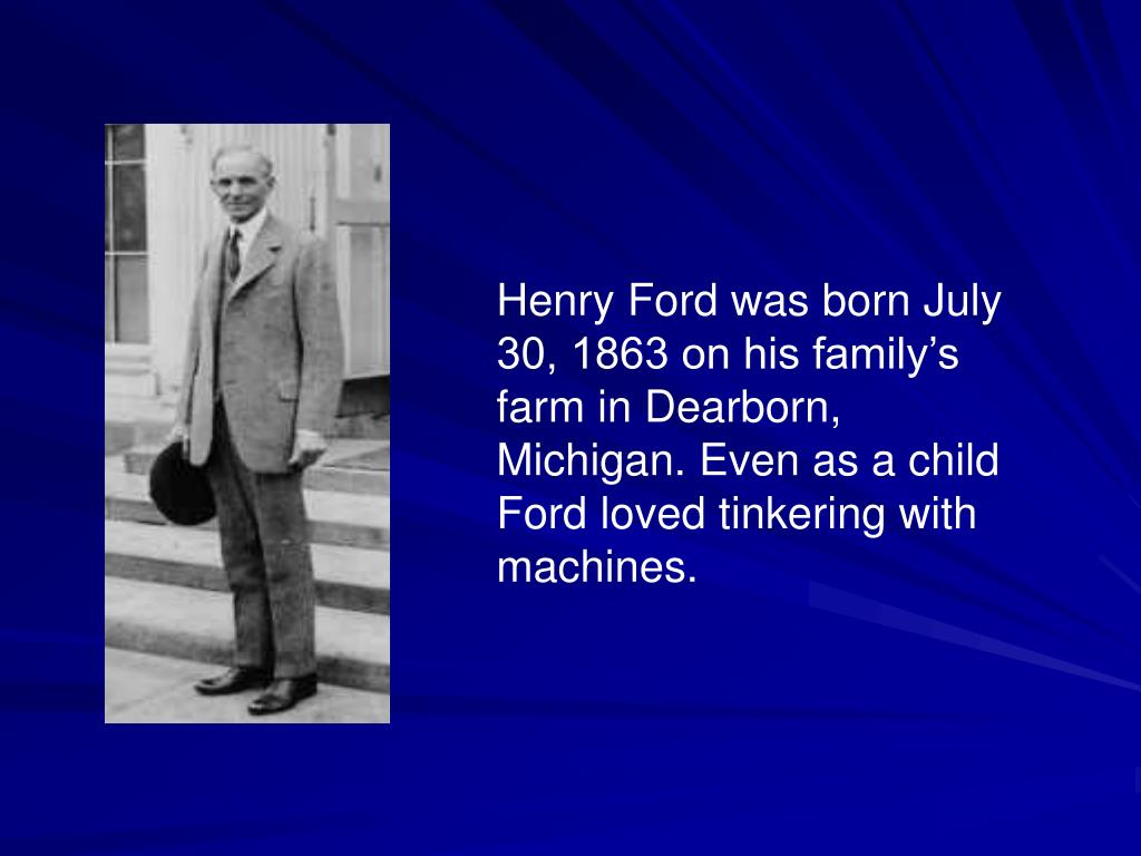 Henry Ford was born July 30, 1863 on his family's farm in Dearborn, Michigan. Even as a child Ford loved tinkering with machines.