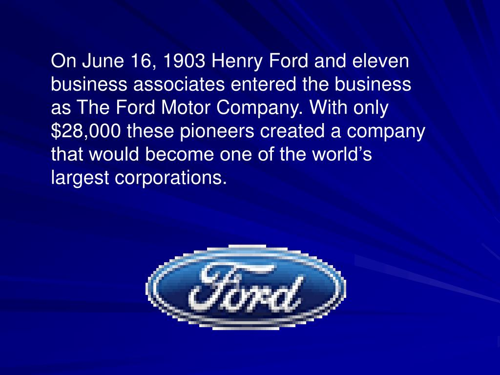 On June 16, 1903 Henry Ford and eleven business associates entered the business as The Ford Motor Company. With only $28,000 these pioneers created a company that would become one of the world's largest corporations.