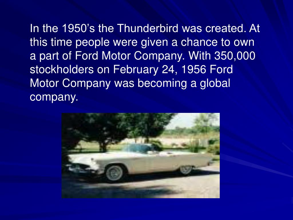 In the 1950's the Thunderbird was created. At this time people were given a chance to own a part of Ford Motor Company. With 350,000 stockholders on February 24, 1956 Ford Motor Company was becoming a global company.