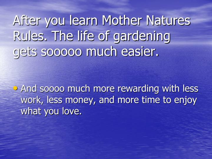 After you learn Mother Natures Rules. The life of gardening gets sooooo much easier.