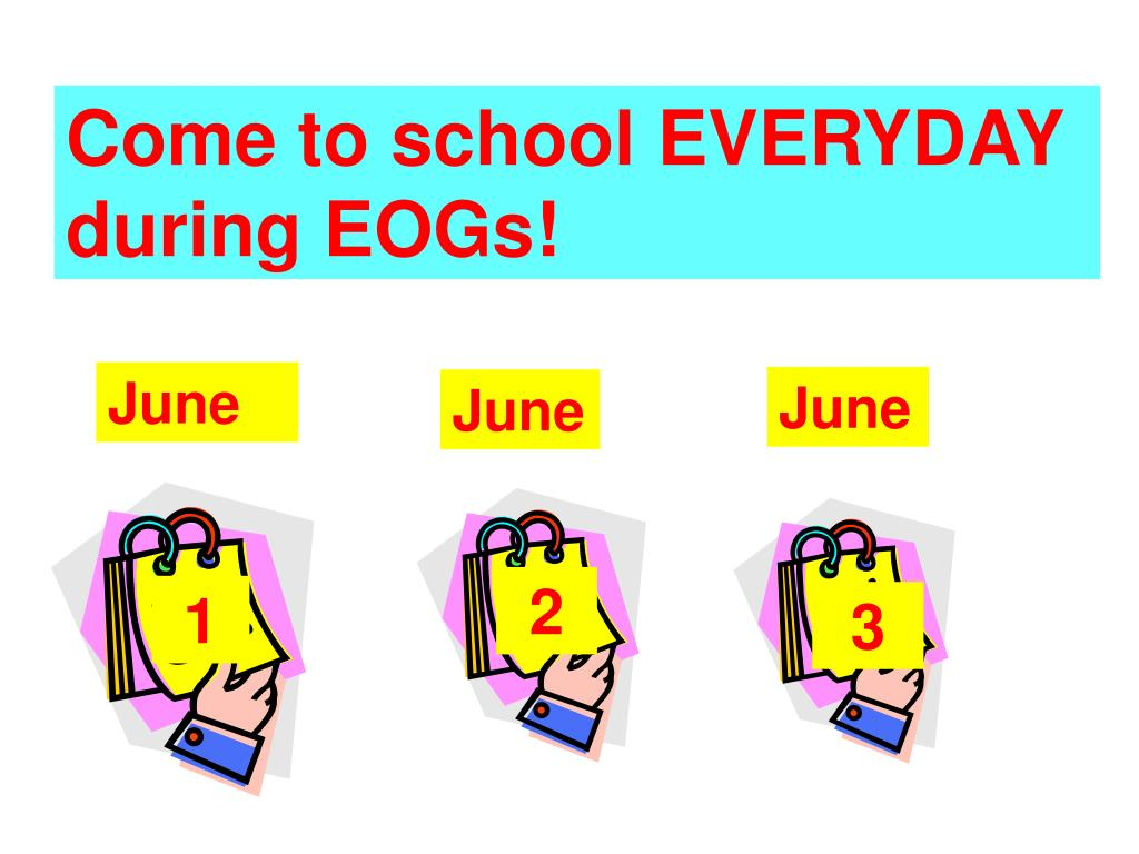 Come to school EVERYDAY during EOGs!