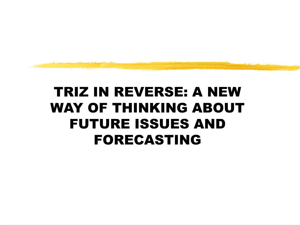 TRIZ IN REVERSE: A NEW WAY OF THINKING ABOUT FUTURE ISSUES AND FORECASTING