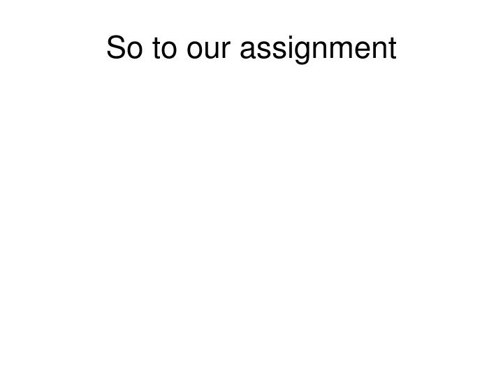 So to our assignment