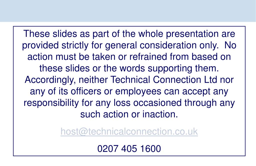 These slides as part of the whole presentation are provided strictly for general consideration only.  No action must be taken or refrained from based on these slides or the words supporting them. Accordingly, neither Technical Connection Ltd nor any of its officers or employees can accept any responsibility for any loss occasioned through any such action or inaction.