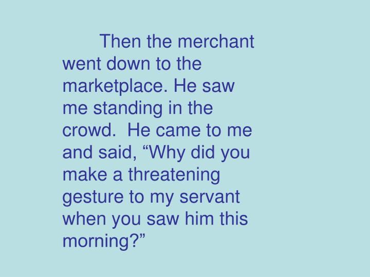 "Then the merchant went down to the marketplace. He saw me standing in the crowd.  He came to me and said, ""Why did you make a threatening gesture to my servant when you saw him this morning?"""