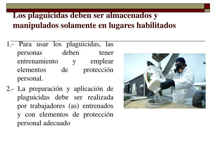 Los plaguicidas deben ser almacenados y manipulados solamente en lugares habilitados