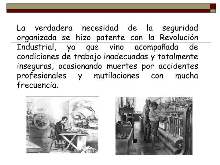 La verdadera necesidad de la seguridad organizada se hizo patente con la Revolución Industrial, ya que vino acompañada de condiciones de trabajo