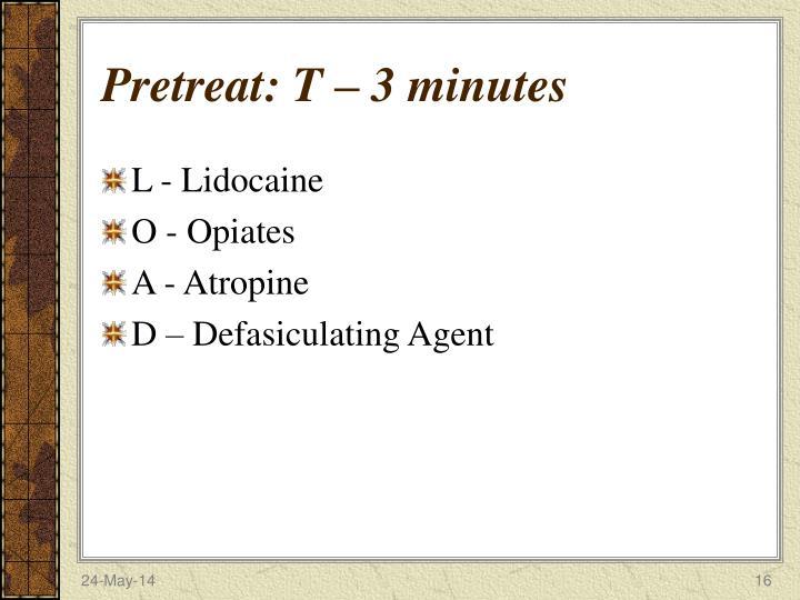 Pretreat: T – 3 minutes