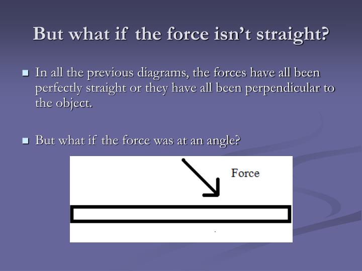 But what if the force isn't straight?