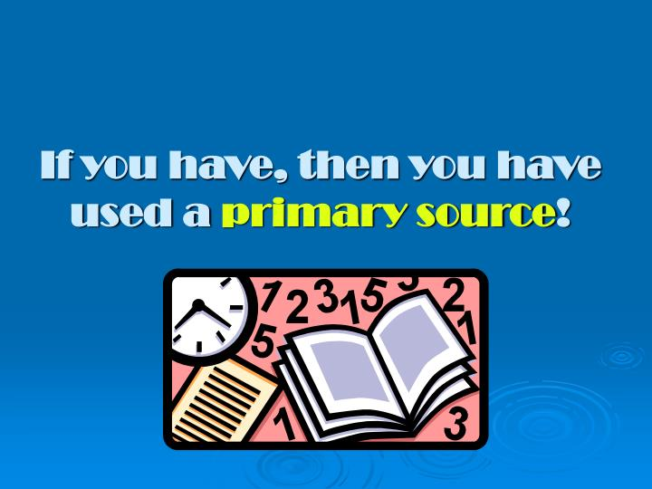 If you have then you have used a primary source