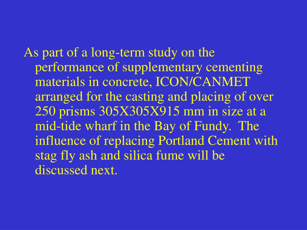 As part of a long-term study on the performance of supplementary cementing materials in concrete, ICON/CANMET arranged for the casting and placing of over 250 prisms 305X305X915 mm in size at a mid-tide wharf in the Bay of Fundy.  The influence of replacing Portland Cement with stag fly ash and silica fume will be discussed next.