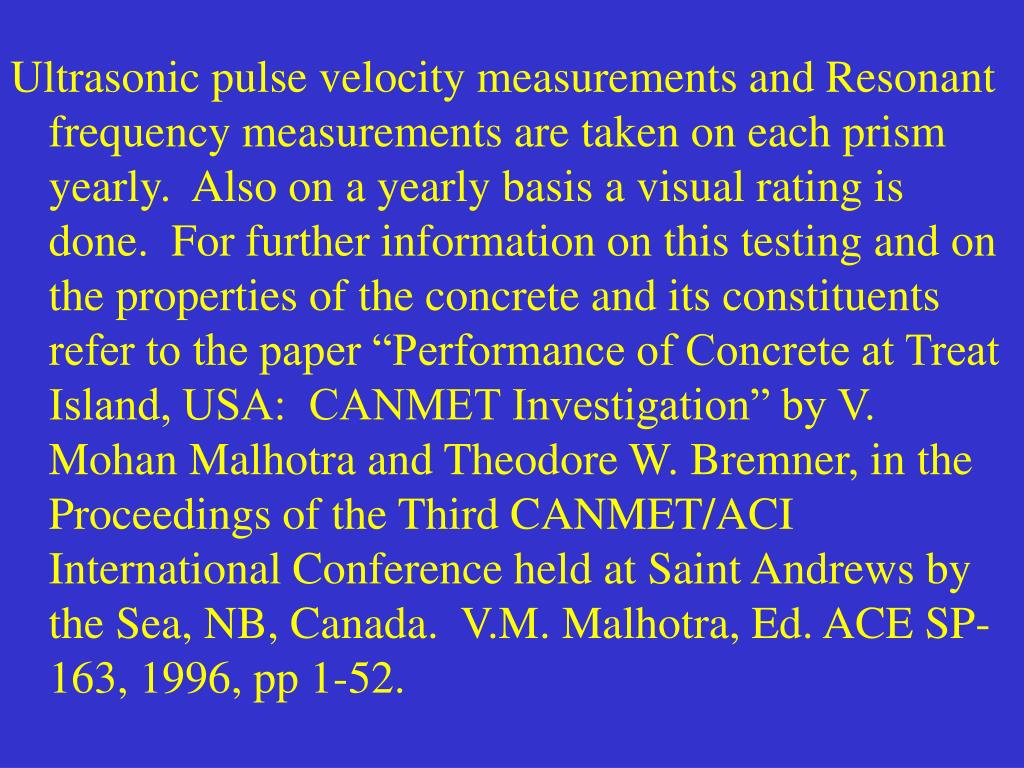 """Ultrasonic pulse velocity measurements and Resonant frequency measurements are taken on each prism yearly.  Also on a yearly basis a visual rating is done.  For further information on this testing and on the properties of the concrete and its constituents refer to the paper """"Performance of Concrete at Treat Island, USA:  CANMET Investigation"""" by V. Mohan Malhotra and Theodore W. Bremner, in the Proceedings of the Third CANMET/ACI International Conference held at Saint Andrews by the Sea, NB, Canada.  V.M. Malhotra, Ed. ACE SP-163, 1996, pp 1-52."""