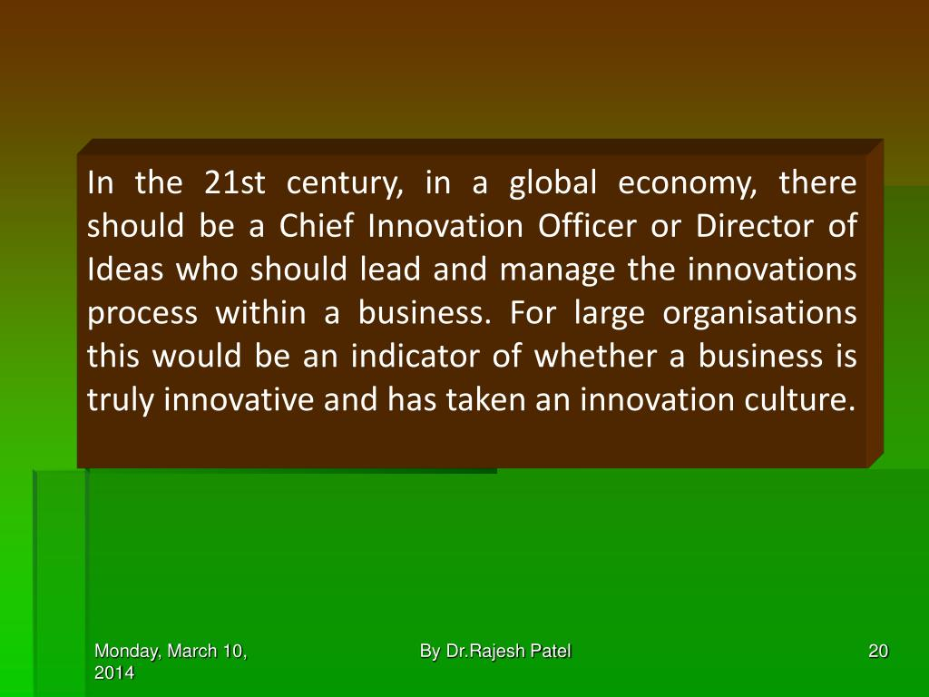 In the 21st century, in a global economy, there should be a Chief Innovation Officer or Director of Ideas who should lead and manage the innovations process within a business. For large organisations this would be an indicator of whether a business is truly innovative and has taken an innovation culture.