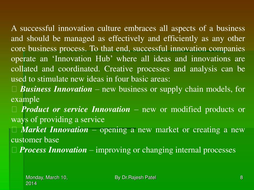 A successful innovation culture embraces all aspects of a business and should be managed as effectively and efficiently as any other core business process. To that end, successful innovation companies operate an 'Innovation Hub' where all ideas and innovations are collated and coordinated. Creative processes and analysis can be used to stimulate new ideas in four basic areas: