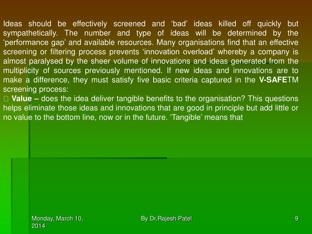 Ideas should be effectively screened and 'bad' ideas killed off quickly but sympathetically. The number and type of ideas will be determined by the 'performance gap' and available resources. Many organisations find that an effective screening or filtering process prevents 'innovation overload' whereby a company is almost paralysed by the sheer volume of innovations and ideas generated from the multiplicity of sources previously mentioned. If new ideas and innovations are to make a difference, they must satisfy five basic criteria captured in the