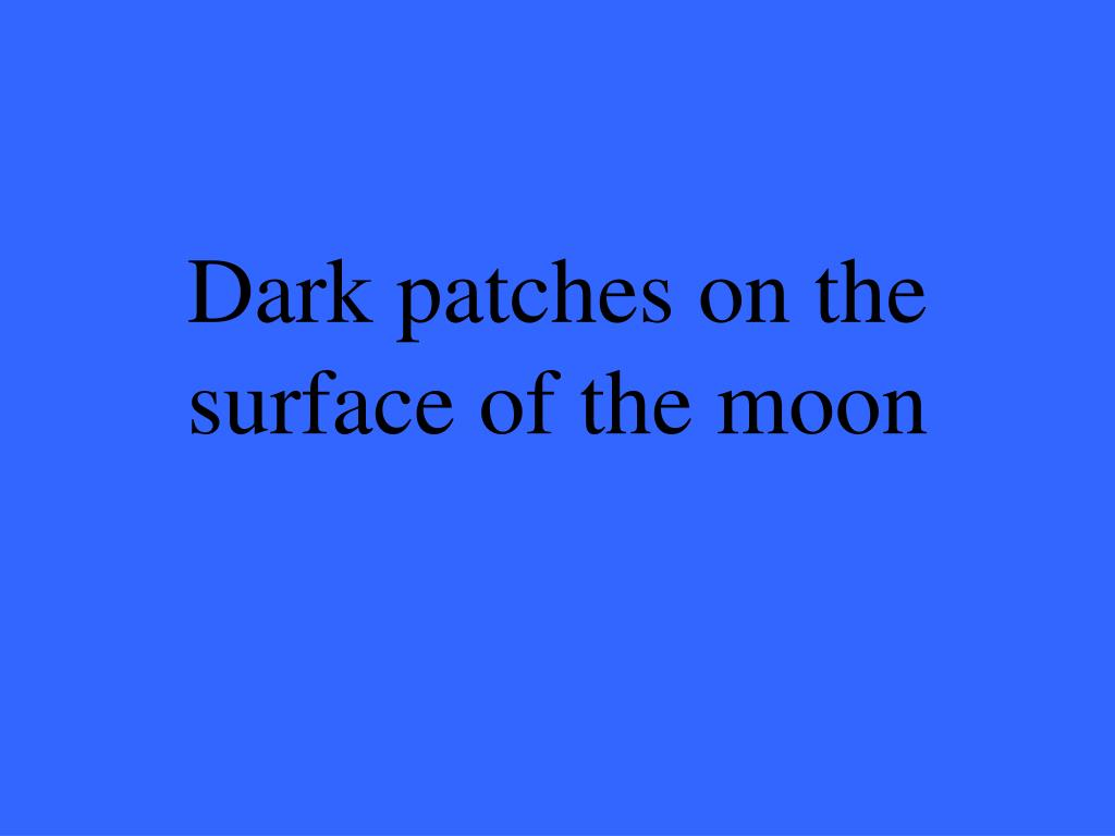 Dark patches on the surface of the moon