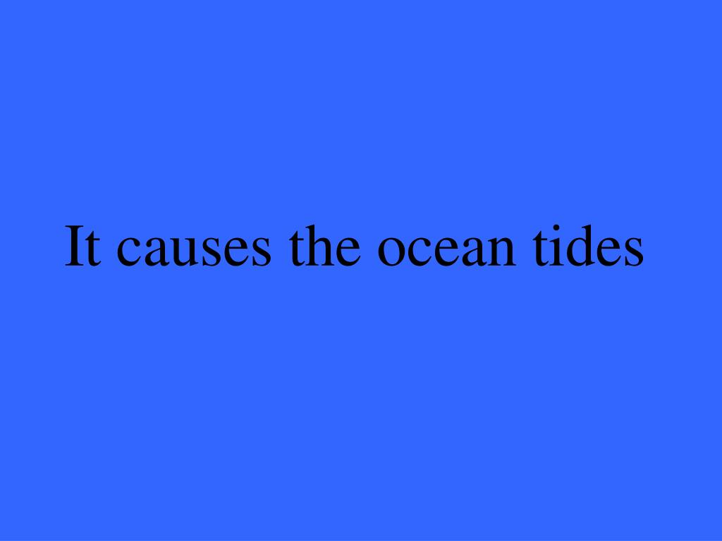 It causes the ocean tides