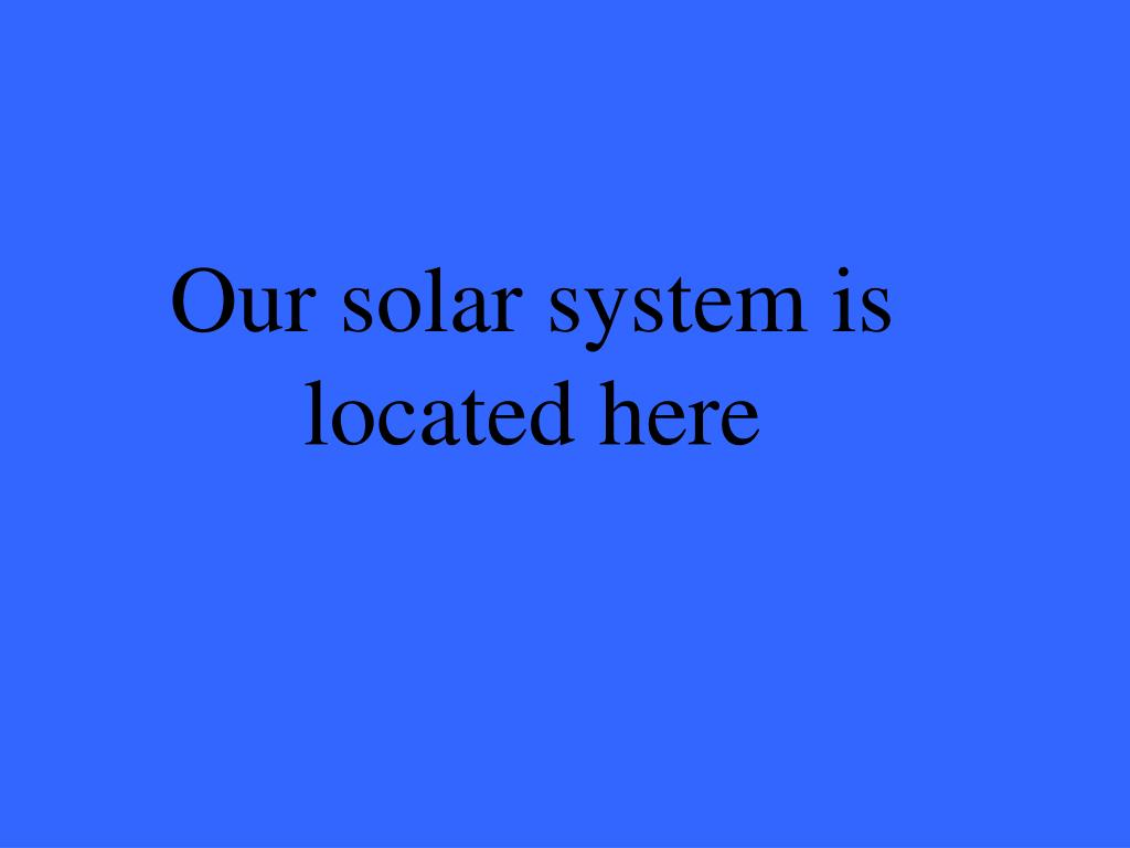 Our solar system is located here
