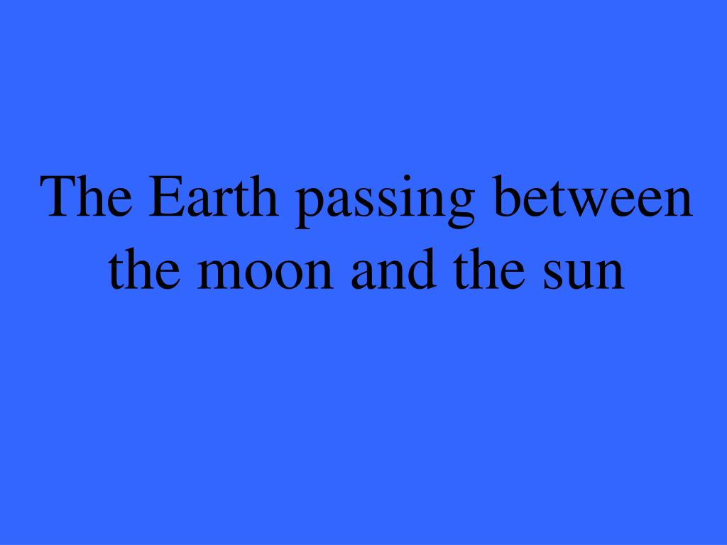 The Earth passing between the moon and the sun