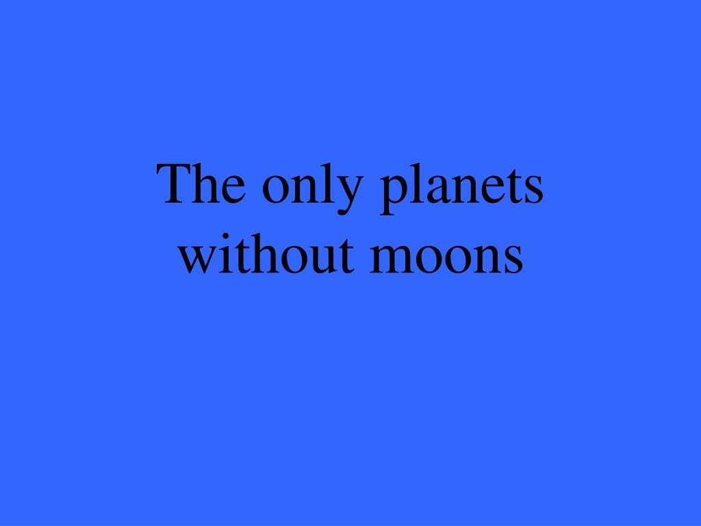 The only planets without moons